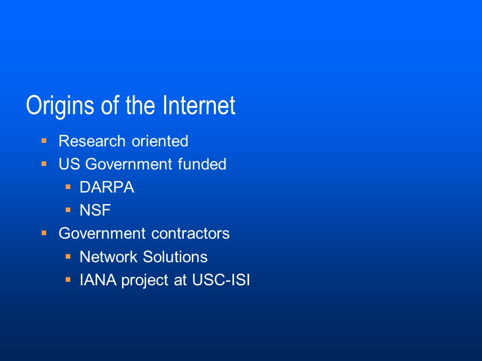 Origins of the Internet Research oriented US Government funded DARPA NSF Government contractors Network Solutions IANA project at USC-ISI