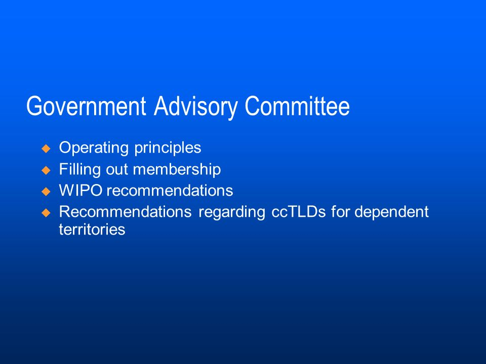 Government Advisory Committee Operating principles Filling out membership WIPO recommendations Recommendations regarding ccTLDs for dependent territories