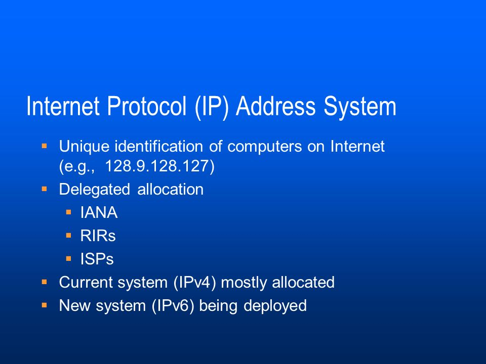 Internet Protocol (IP) Address System Unique identification of computers on Internet (e.g., 128.9.128.127) Delegated allocation IANA RIRs ISPs Current system (IPv4) mostly allocated New system (IPv6) being deployed