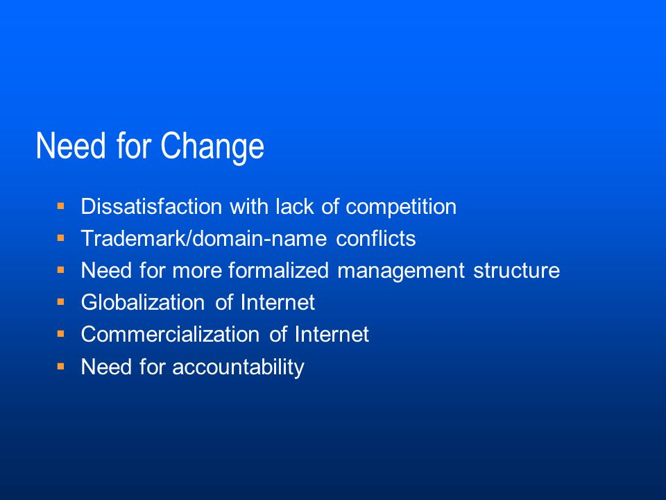 Need for Change Dissatisfaction with lack of competition Trademark/domain-name conflicts Need for more formalized management structure Globalization of Internet Commercialization of Internet Need for accountability