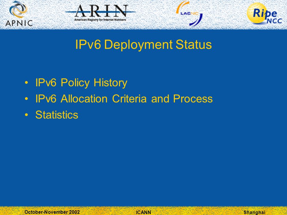 Shanghai October-November 2002 ICANN IPv6 Deployment Status IPv6 Policy History IPv6 Allocation Criteria and Process Statistics