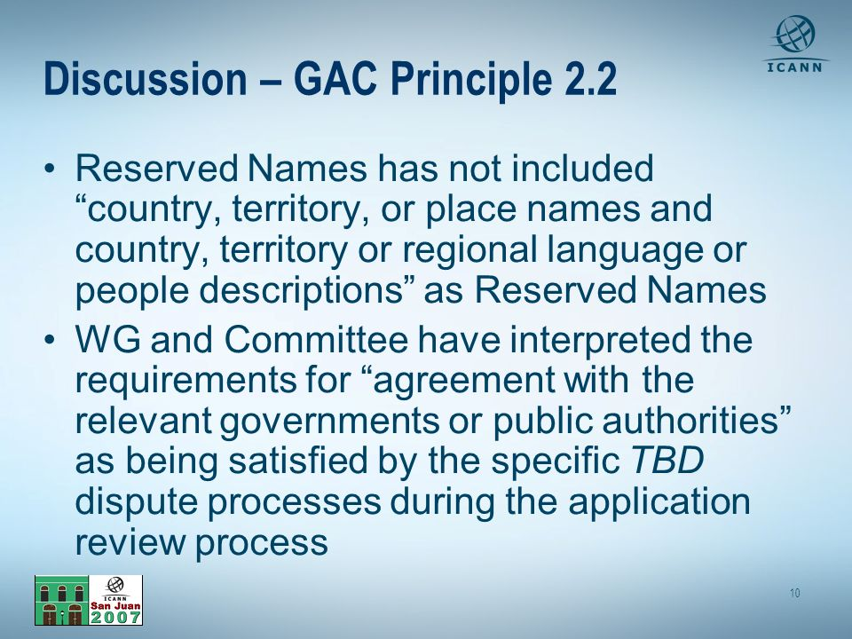 10 Discussion – GAC Principle 2.2 Reserved Names has not included country, territory, or place names and country, territory or regional language or people descriptions as Reserved Names WG and Committee have interpreted the requirements for agreement with the relevant governments or public authorities as being satisfied by the specific TBD dispute processes during the application review process