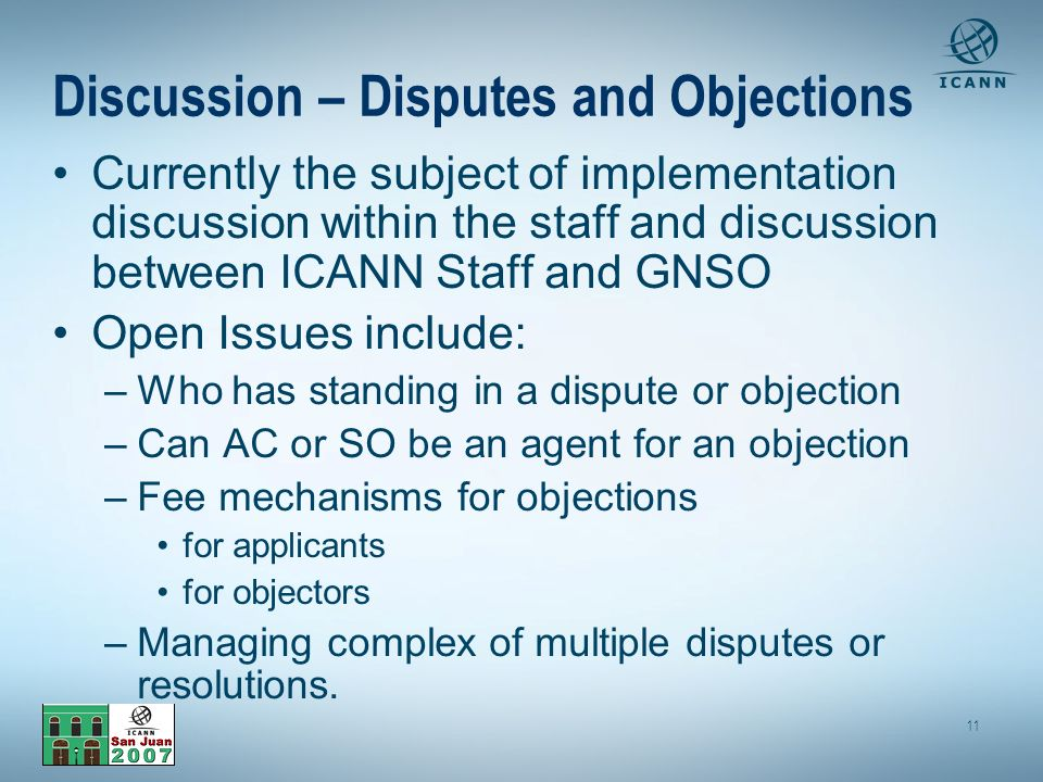 11 Discussion – Disputes and Objections Currently the subject of implementation discussion within the staff and discussion between ICANN Staff and GNSO Open Issues include: –Who has standing in a dispute or objection –Can AC or SO be an agent for an objection –Fee mechanisms for objections for applicants for objectors –Managing complex of multiple disputes or resolutions.