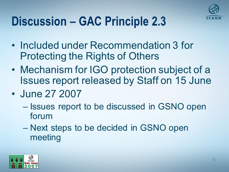 12 Discussion – GAC Principle 2.3 Included under Recommendation 3 for Protecting the Rights of Others Mechanism for IGO protection subject of a Issues report released by Staff on 15 June June 27 2007 –Issues report to be discussed in GSNO open forum –Next steps to be decided in GSNO open meeting