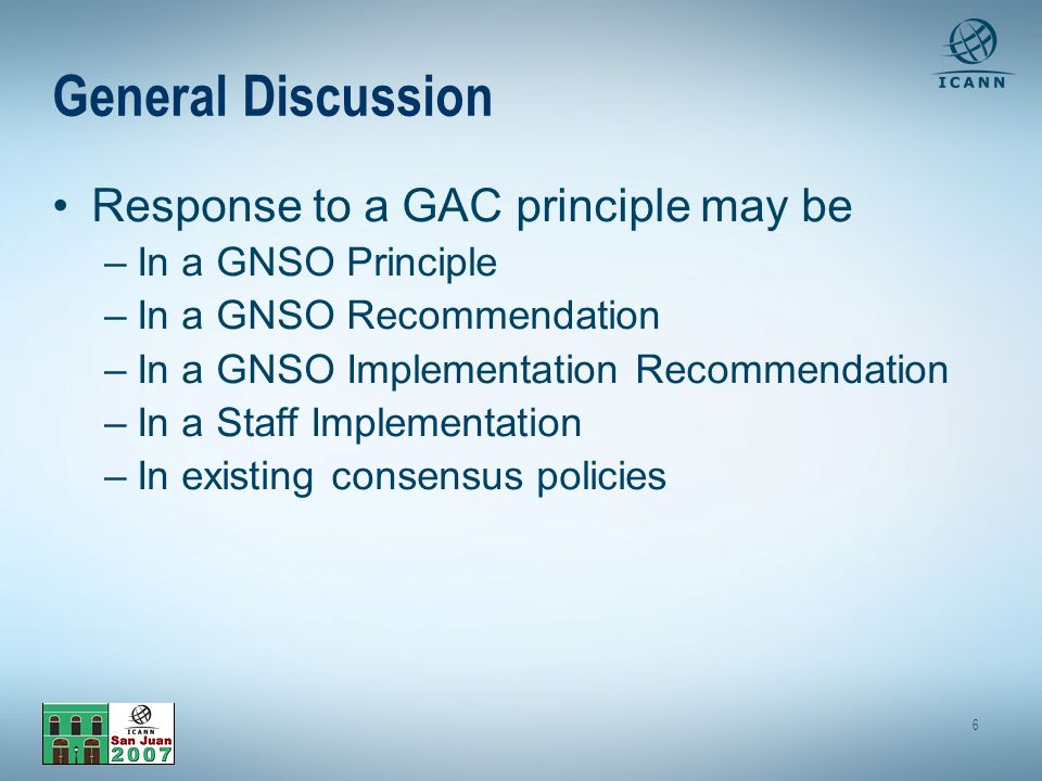 6 General Discussion Response to a GAC principle may be –In a GNSO Principle –In a GNSO Recommendation –In a GNSO Implementation Recommendation –In a Staff Implementation –In existing consensus policies