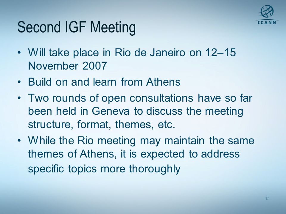 17 Second IGF Meeting Will take place in Rio de Janeiro on 12–15 November 2007 Build on and learn from Athens Two rounds of open consultations have so far been held in Geneva to discuss the meeting structure, format, themes, etc.