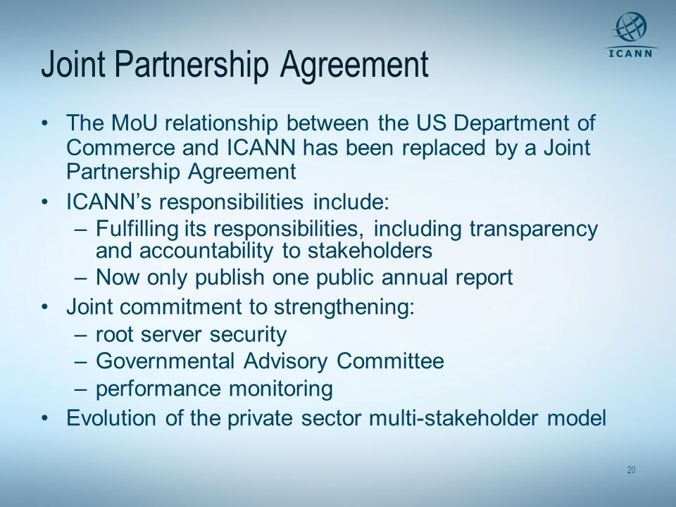 20 Joint Partnership Agreement The MoU relationship between the US Department of Commerce and ICANN has been replaced by a Joint Partnership Agreement ICANNs responsibilities include: –Fulfilling its responsibilities, including transparency and accountability to stakeholders –Now only publish one public annual report Joint commitment to strengthening: –root server security –Governmental Advisory Committee –performance monitoring Evolution of the private sector multi-stakeholder model