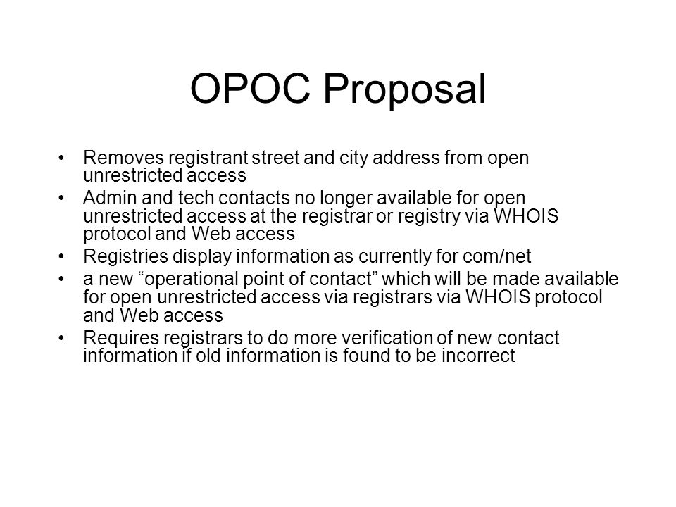 OPOC Proposal Removes registrant street and city address from open unrestricted access Admin and tech contacts no longer available for open unrestricted access at the registrar or registry via WHOIS protocol and Web access Registries display information as currently for com/net a new operational point of contact which will be made available for open unrestricted access via registrars via WHOIS protocol and Web access Requires registrars to do more verification of new contact information if old information is found to be incorrect
