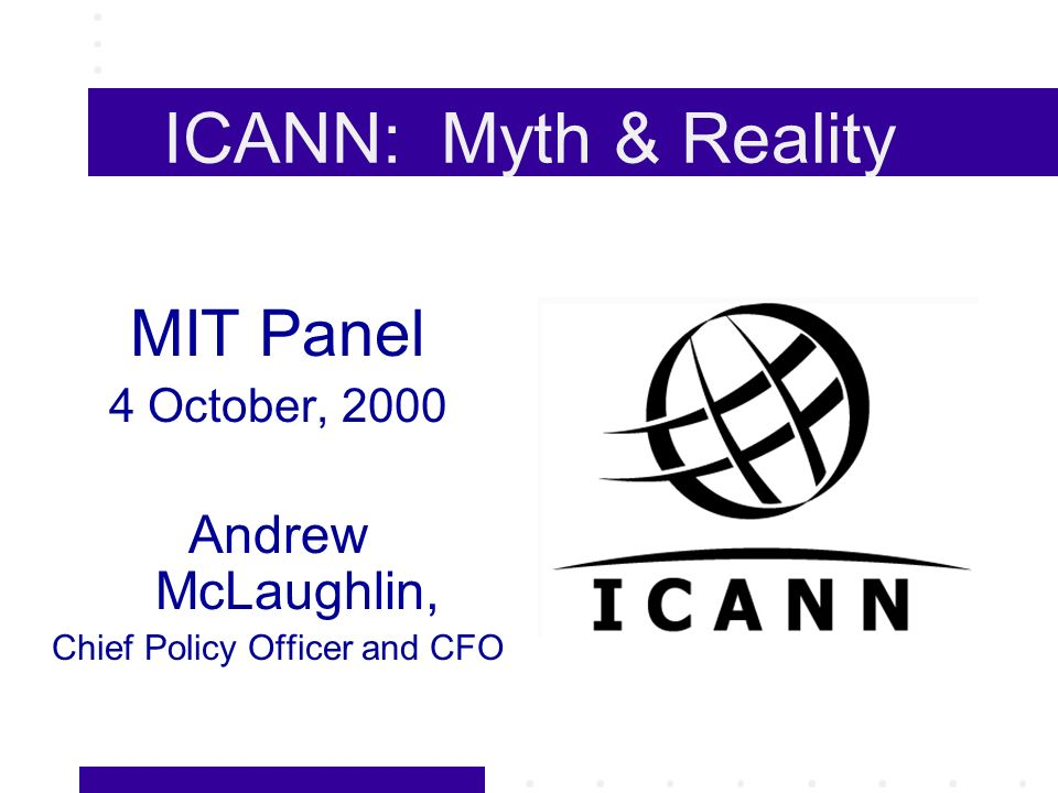 ICANN: Myth & Reality MIT Panel 4 October, 2000 Andrew McLaughlin, Chief Policy Officer and CFO