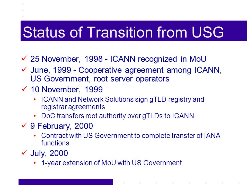 Status of Transition from USG 25 November, 1998 - ICANN recognized in MoU June, 1999 - Cooperative agreement among ICANN, US Government, root server operators 10 November, 1999 ICANN and Network Solutions sign gTLD registry and registrar agreements DoC transfers root authority over gTLDs to ICANN 9 February, 2000 Contract with US Government to complete transfer of IANA functions July, 2000 1-year extension of MoU with US Government