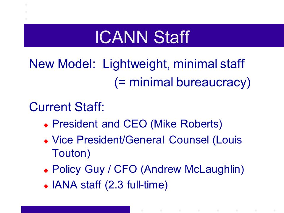 ICANN Staff New Model: Lightweight, minimal staff (= minimal bureaucracy) Current Staff: President and CEO (Mike Roberts) Vice President/General Counsel (Louis Touton) Policy Guy / CFO (Andrew McLaughlin) IANA staff (2.3 full-time)