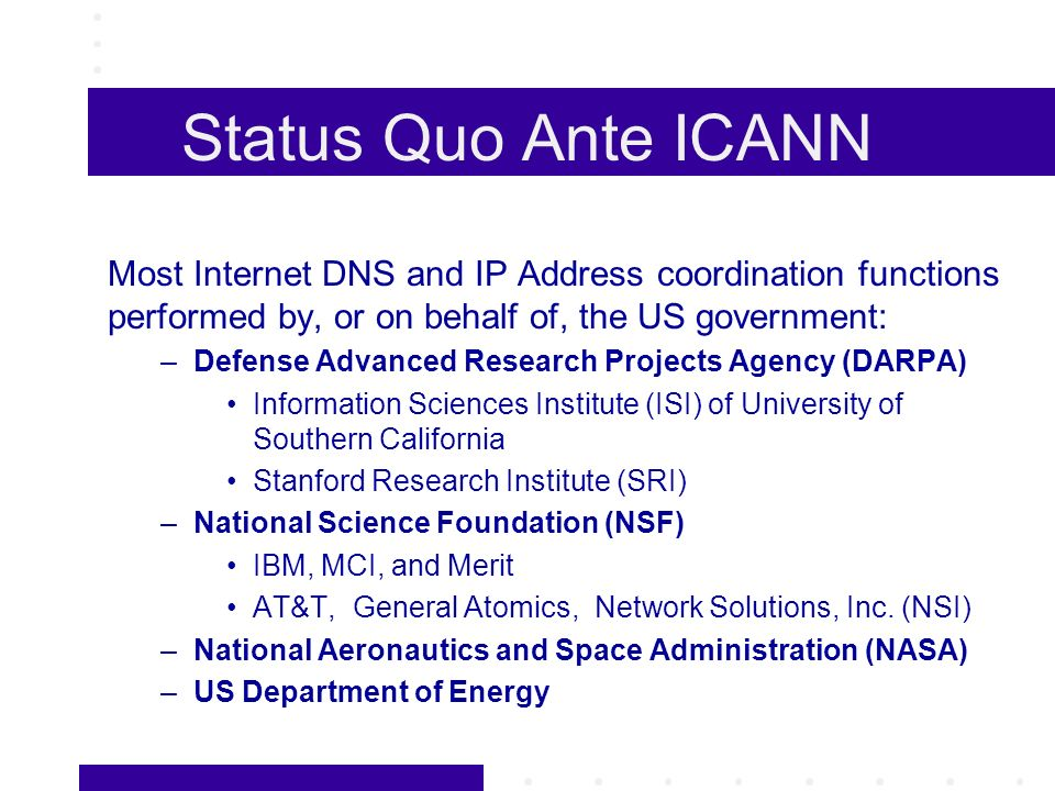 Status Quo Ante ICANN Most Internet DNS and IP Address coordination functions performed by, or on behalf of, the US government: –Defense Advanced Research Projects Agency (DARPA) Information Sciences Institute (ISI) of University of Southern California Stanford Research Institute (SRI) –National Science Foundation (NSF) IBM, MCI, and Merit AT&T, General Atomics, Network Solutions, Inc.