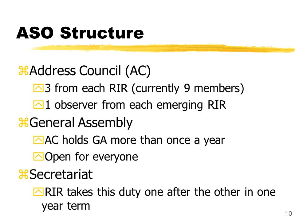 10 ASO Structure zAddress Council (AC) y3 from each RIR (currently 9 members) y1 observer from each emerging RIR zGeneral Assembly yAC holds GA more than once a year yOpen for everyone zSecretariat yRIR takes this duty one after the other in one year term