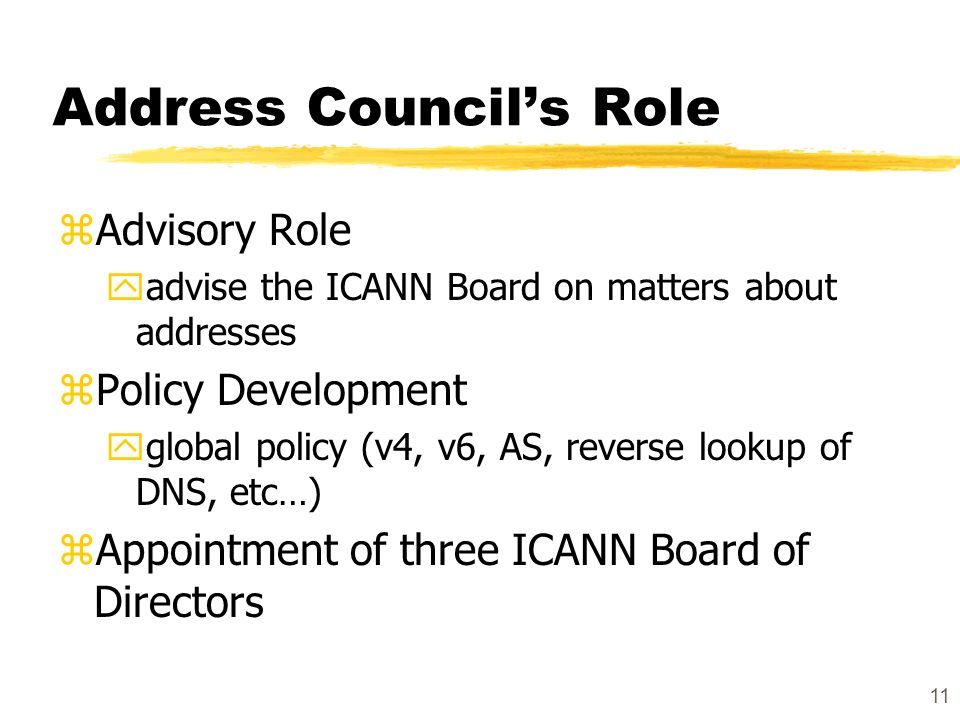 11 Address Councils Role zAdvisory Role yadvise the ICANN Board on matters about addresses zPolicy Development yglobal policy (v4, v6, AS, reverse lookup of DNS, etc…) zAppointment of three ICANN Board of Directors