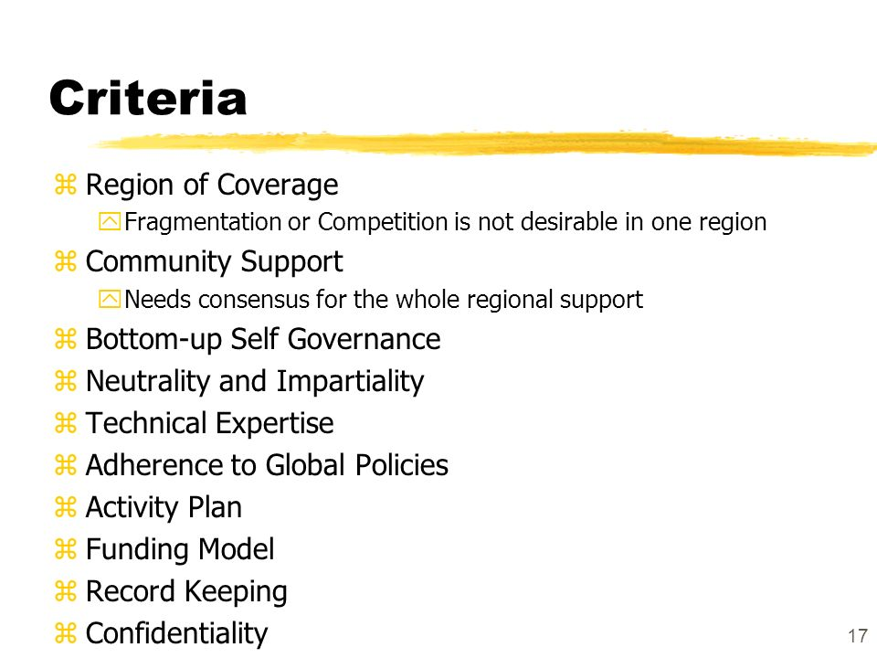 17 Criteria zRegion of Coverage yFragmentation or Competition is not desirable in one region zCommunity Support yNeeds consensus for the whole regional support zBottom-up Self Governance zNeutrality and Impartiality zTechnical Expertise zAdherence to Global Policies zActivity Plan zFunding Model zRecord Keeping zConfidentiality