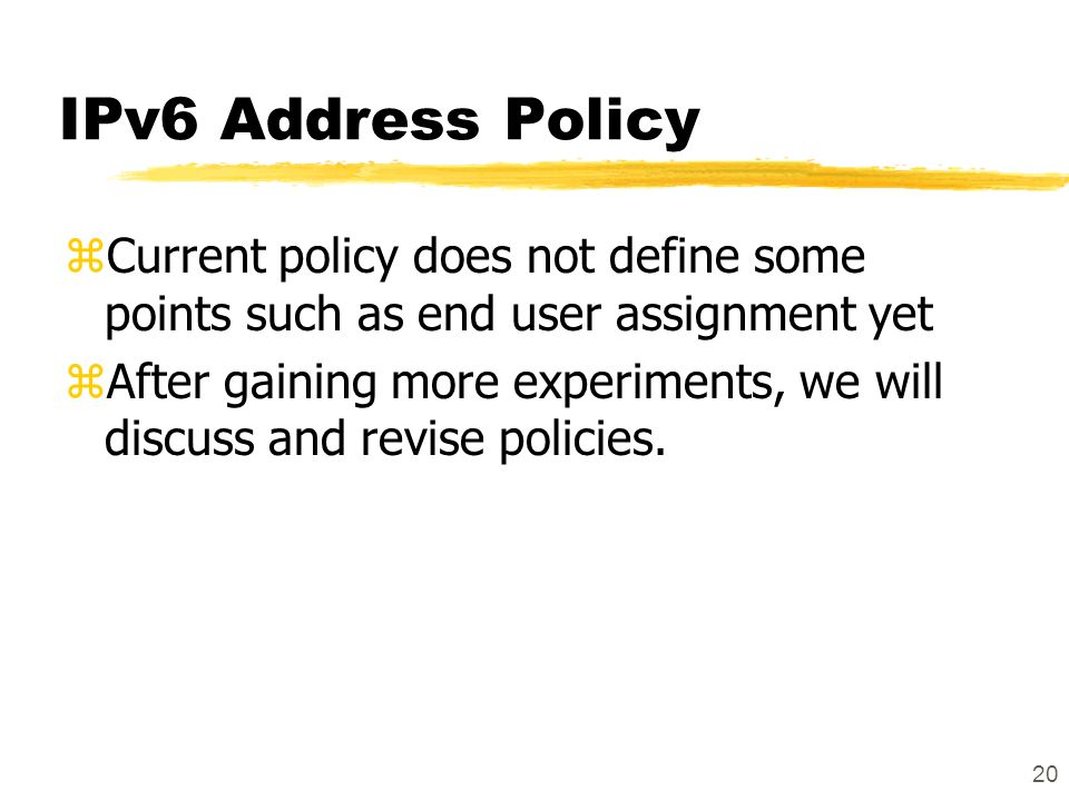 20 IPv6 Address Policy zCurrent policy does not define some points such as end user assignment yet zAfter gaining more experiments, we will discuss and revise policies.