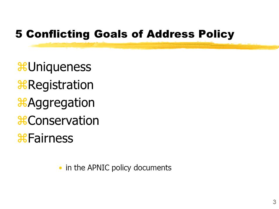 3 5 Conflicting Goals of Address Policy zUniqueness zRegistration zAggregation zConservation zFairness in the APNIC policy documents