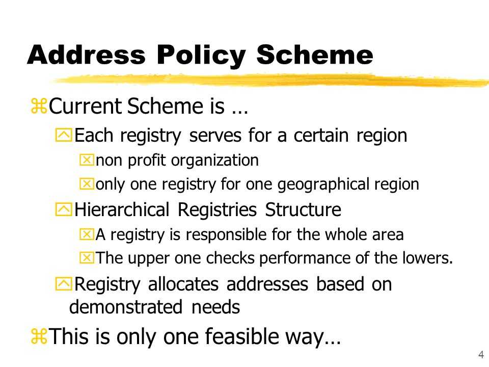 4 Address Policy Scheme zCurrent Scheme is … yEach registry serves for a certain region xnon profit organization xonly one registry for one geographical region yHierarchical Registries Structure xA registry is responsible for the whole area xThe upper one checks performance of the lowers.