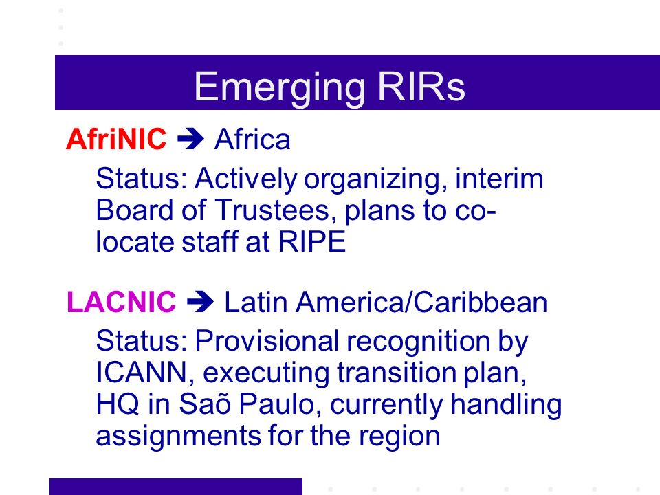 Emerging RIRs AfriNIC Africa Status: Actively organizing, interim Board of Trustees, plans to co- locate staff at RIPE LACNIC Latin America/Caribbean Status: Provisional recognition by ICANN, executing transition plan, HQ in Saõ Paulo, currently handling assignments for the region