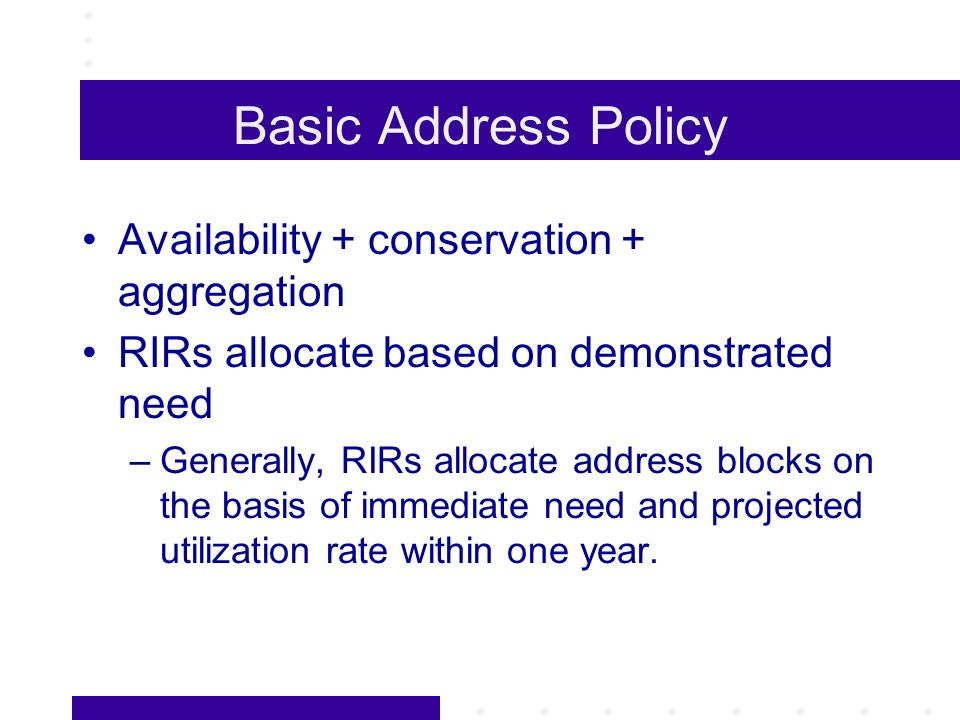 Basic Address Policy Availability + conservation + aggregation RIRs allocate based on demonstrated need –Generally, RIRs allocate address blocks on the basis of immediate need and projected utilization rate within one year.