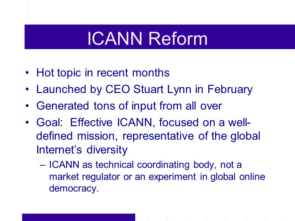 ICANN Reform Hot topic in recent months Launched by CEO Stuart Lynn in February Generated tons of input from all over Goal: Effective ICANN, focused on a well- defined mission, representative of the global Internets diversity –ICANN as technical coordinating body, not a market regulator or an experiment in global online democracy.
