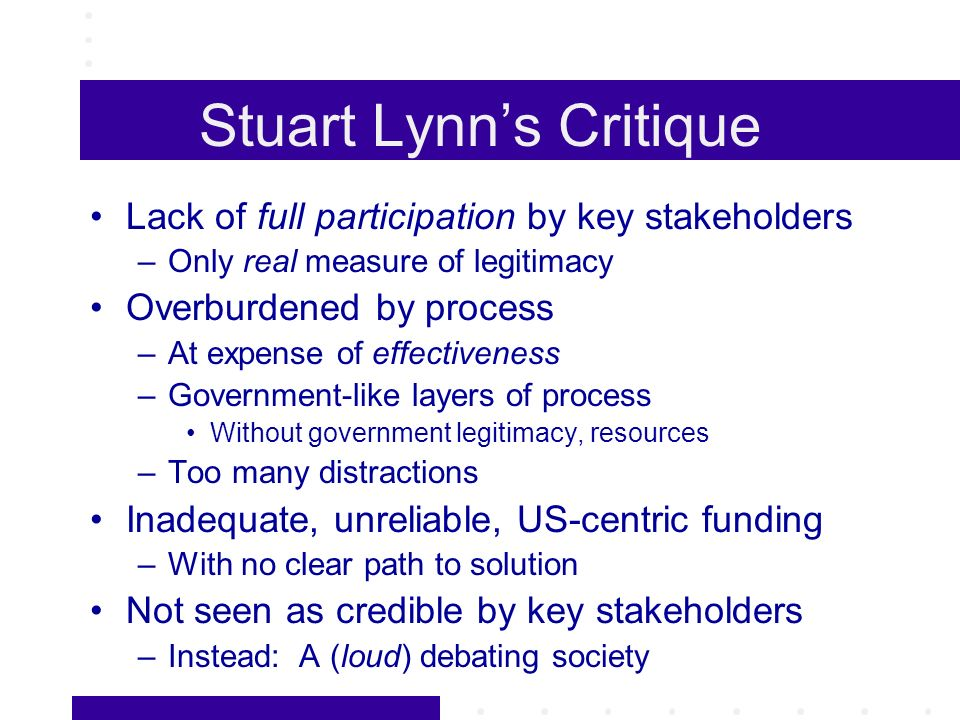 Stuart Lynns Critique Lack of full participation by key stakeholders –Only real measure of legitimacy Overburdened by process –At expense of effectiveness –Government-like layers of process Without government legitimacy, resources –Too many distractions Inadequate, unreliable, US-centric funding –With no clear path to solution Not seen as credible by key stakeholders –Instead: A (loud) debating society