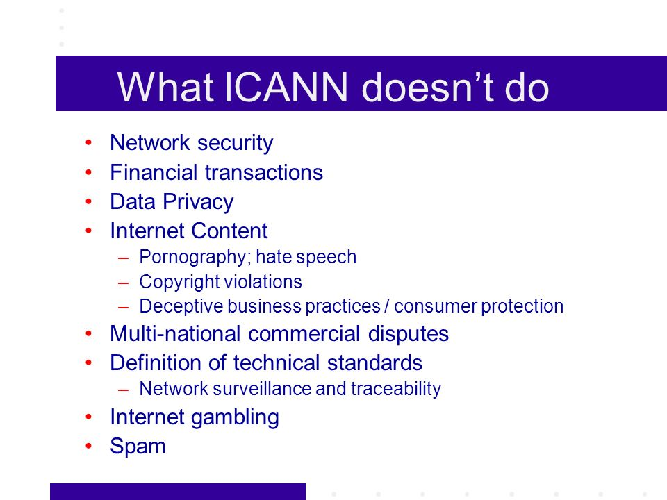 What ICANN doesnt do Network security Financial transactions Data Privacy Internet Content –Pornography; hate speech –Copyright violations –Deceptive business practices / consumer protection Multi-national commercial disputes Definition of technical standards –Network surveillance and traceability Internet gambling Spam