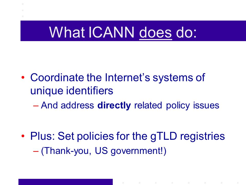 What ICANN does do: Coordinate the Internets systems of unique identifiers –And address directly related policy issues Plus: Set policies for the gTLD registries –(Thank-you, US government!)