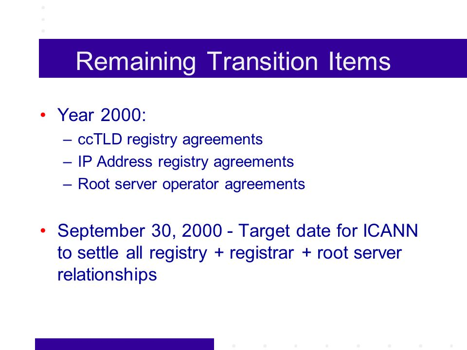 Remaining Transition Items Year 2000: –ccTLD registry agreements –IP Address registry agreements –Root server operator agreements September 30, 2000 - Target date for ICANN to settle all registry + registrar + root server relationships