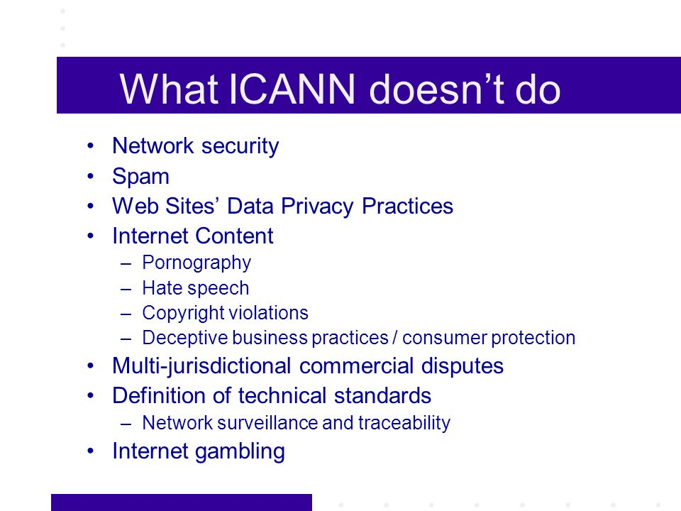 What ICANN doesnt do Network security Spam Web Sites Data Privacy Practices Internet Content –Pornography –Hate speech –Copyright violations –Deceptive business practices / consumer protection Multi-jurisdictional commercial disputes Definition of technical standards –Network surveillance and traceability Internet gambling
