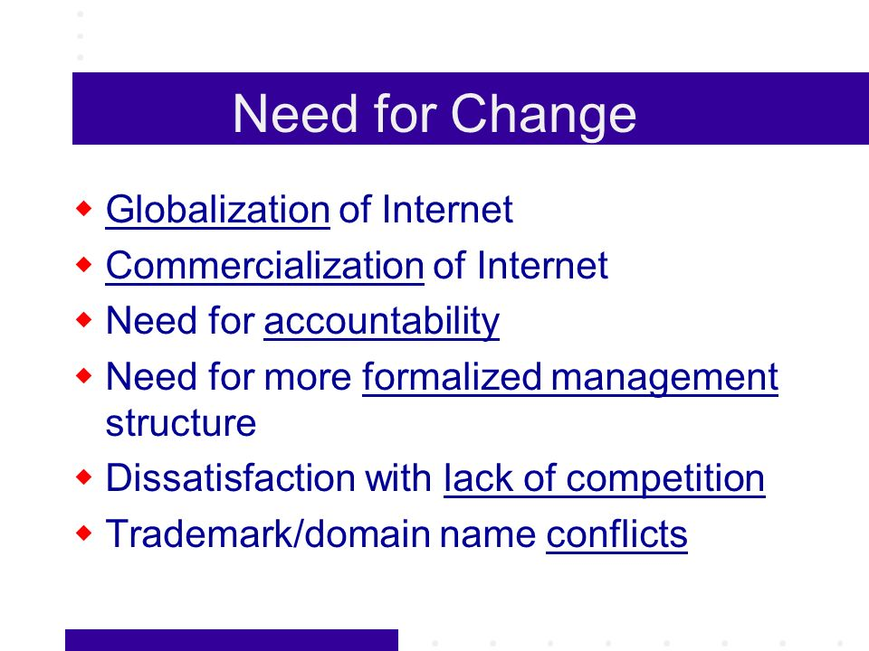 Need for Change Globalization of Internet Commercialization of Internet Need for accountability Need for more formalized management structure Dissatisfaction with lack of competition Trademark/domain name conflicts