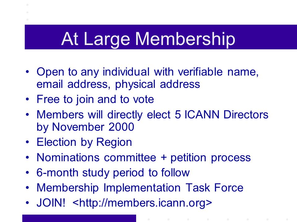 At Large Membership Open to any individual with verifiable name, email address, physical address Free to join and to vote Members will directly elect 5 ICANN Directors by November 2000 Election by Region Nominations committee + petition process 6-month study period to follow Membership Implementation Task Force JOIN!