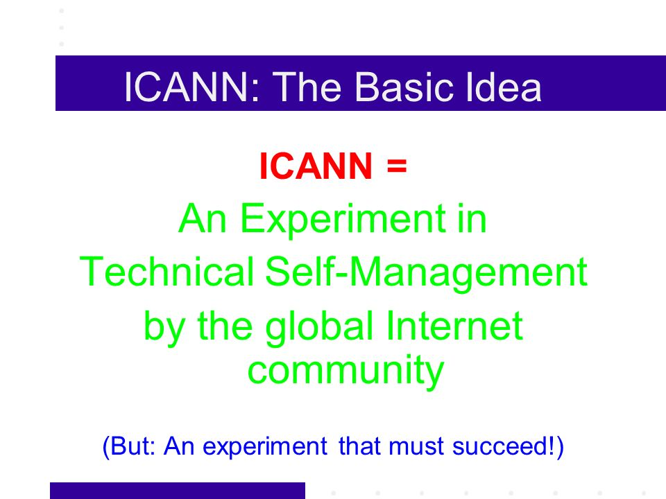 ICANN: The Basic Idea ICANN = An Experiment in Technical Self-Management by the global Internet community (But: An experiment that must succeed!)