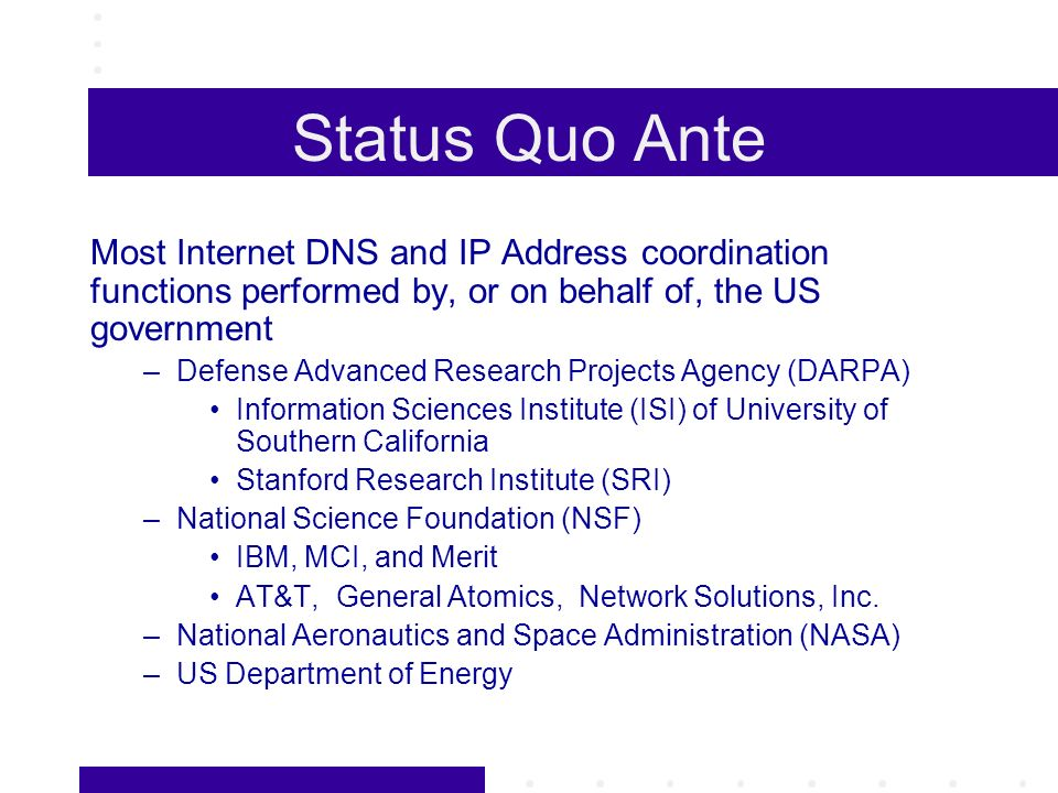 Status Quo Ante Most Internet DNS and IP Address coordination functions performed by, or on behalf of, the US government –Defense Advanced Research Projects Agency (DARPA) Information Sciences Institute (ISI) of University of Southern California Stanford Research Institute (SRI) –National Science Foundation (NSF) IBM, MCI, and Merit AT&T, General Atomics, Network Solutions, Inc.