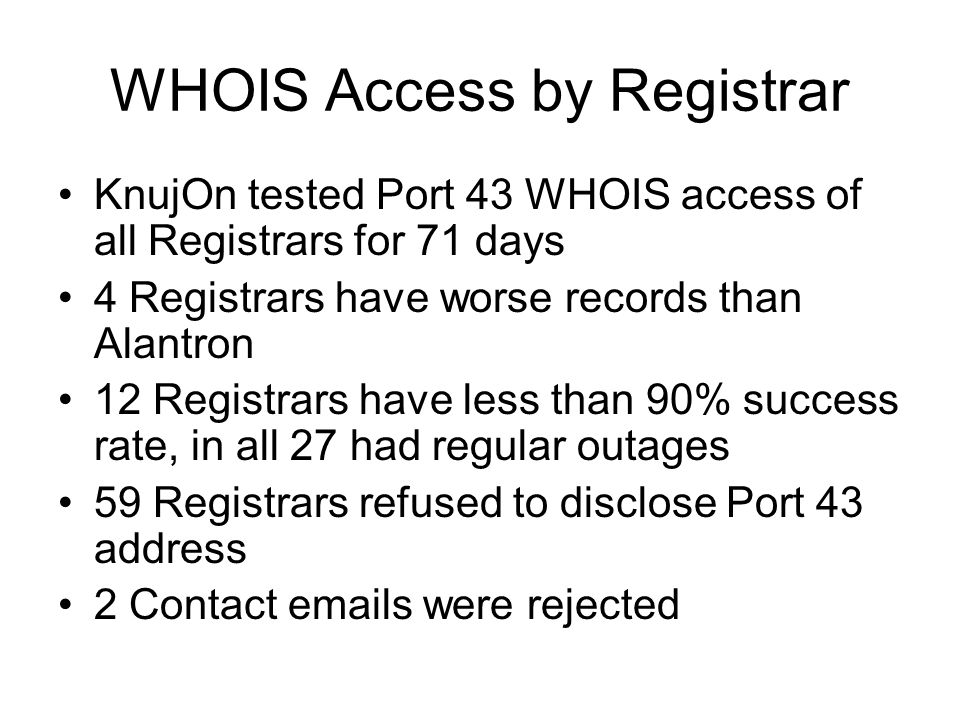 WHOIS Access by Registrar KnujOn tested Port 43 WHOIS access of all Registrars for 71 days 4 Registrars have worse records than Alantron 12 Registrars have less than 90% success rate, in all 27 had regular outages 59 Registrars refused to disclose Port 43 address 2 Contact emails were rejected