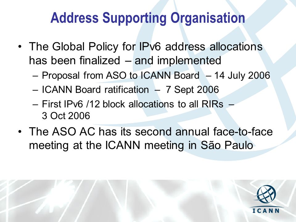 Address Supporting Organisation The Global Policy for IPv6 address allocations has been finalized – and implemented –Proposal from ASO to ICANN Board – 14 July 2006 –ICANN Board ratification – 7 Sept 2006 –First IPv6 /12 block allocations to all RIRs – 3 Oct 2006 The ASO AC has its second annual face-to-face meeting at the ICANN meeting in São Paulo