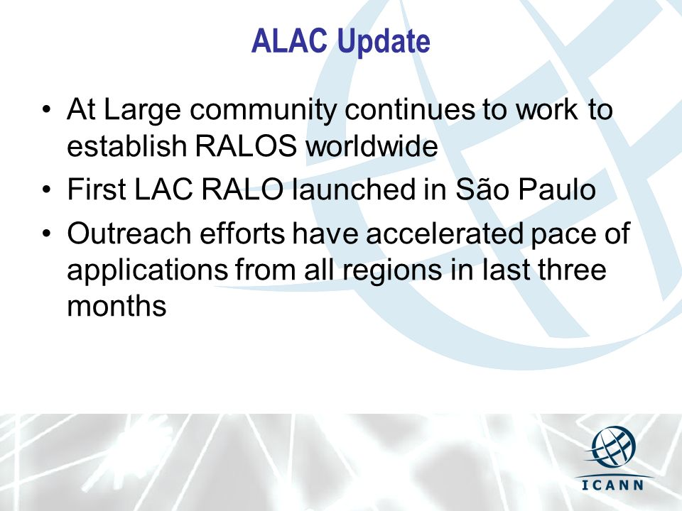 ALAC Update At Large community continues to work to establish RALOS worldwide First LAC RALO launched in São Paulo Outreach efforts have accelerated pace of applications from all regions in last three months