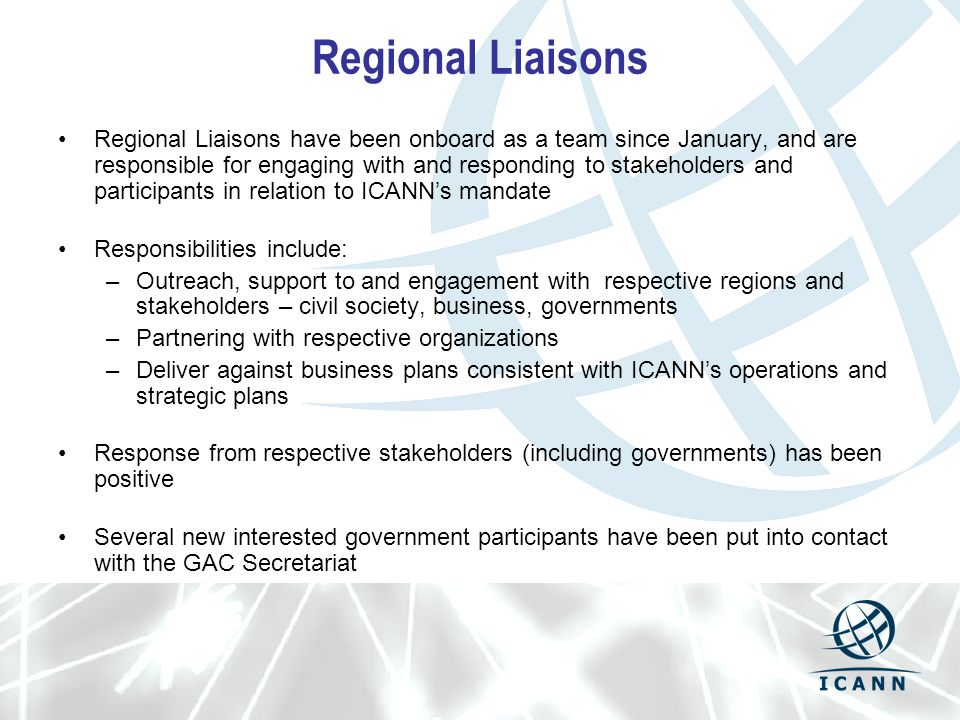 Regional Liaisons Regional Liaisons have been onboard as a team since January, and are responsible for engaging with and responding to stakeholders and participants in relation to ICANNs mandate Responsibilities include: –Outreach, support to and engagement with respective regions and stakeholders – civil society, business, governments –Partnering with respective organizations –Deliver against business plans consistent with ICANNs operations and strategic plans Response from respective stakeholders (including governments) has been positive Several new interested government participants have been put into contact with the GAC Secretariat