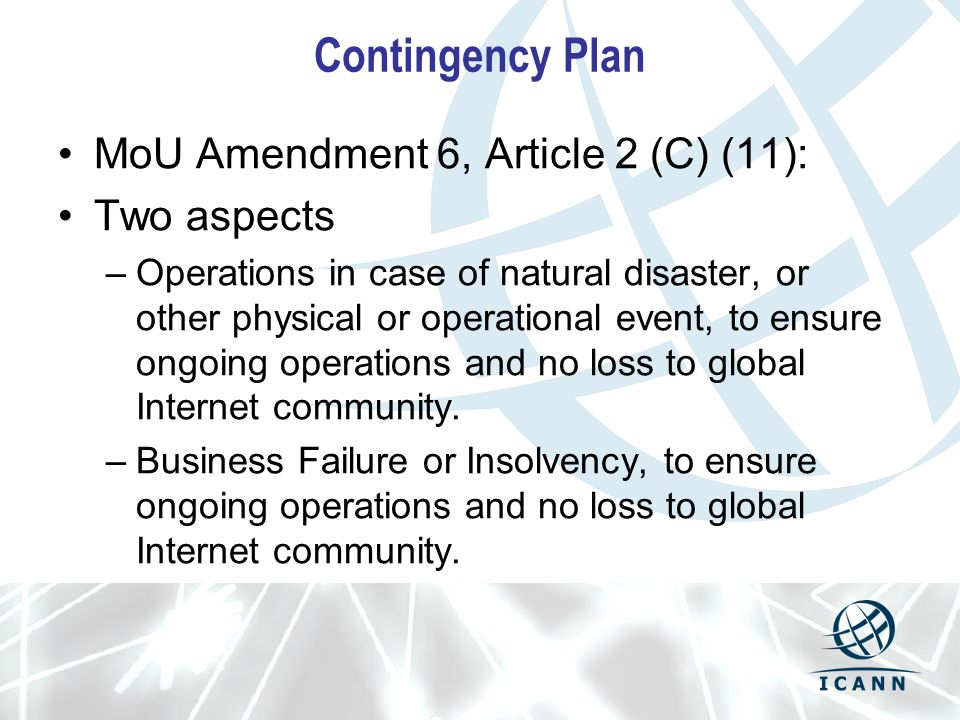 Contingency Plan MoU Amendment 6, Article 2 (C) (11): Two aspects –Operations in case of natural disaster, or other physical or operational event, to ensure ongoing operations and no loss to global Internet community.