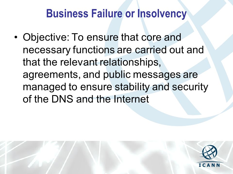 Business Failure or Insolvency Objective: To ensure that core and necessary functions are carried out and that the relevant relationships, agreements, and public messages are managed to ensure stability and security of the DNS and the Internet