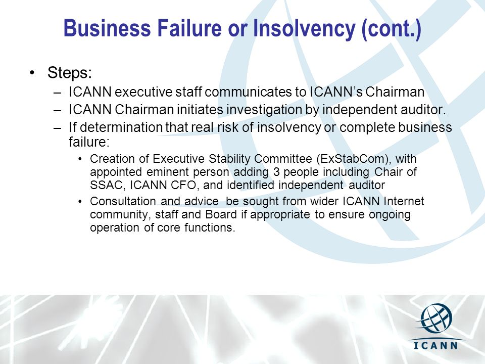 Business Failure or Insolvency (cont.) Steps: –ICANN executive staff communicates to ICANNs Chairman –ICANN Chairman initiates investigation by independent auditor.