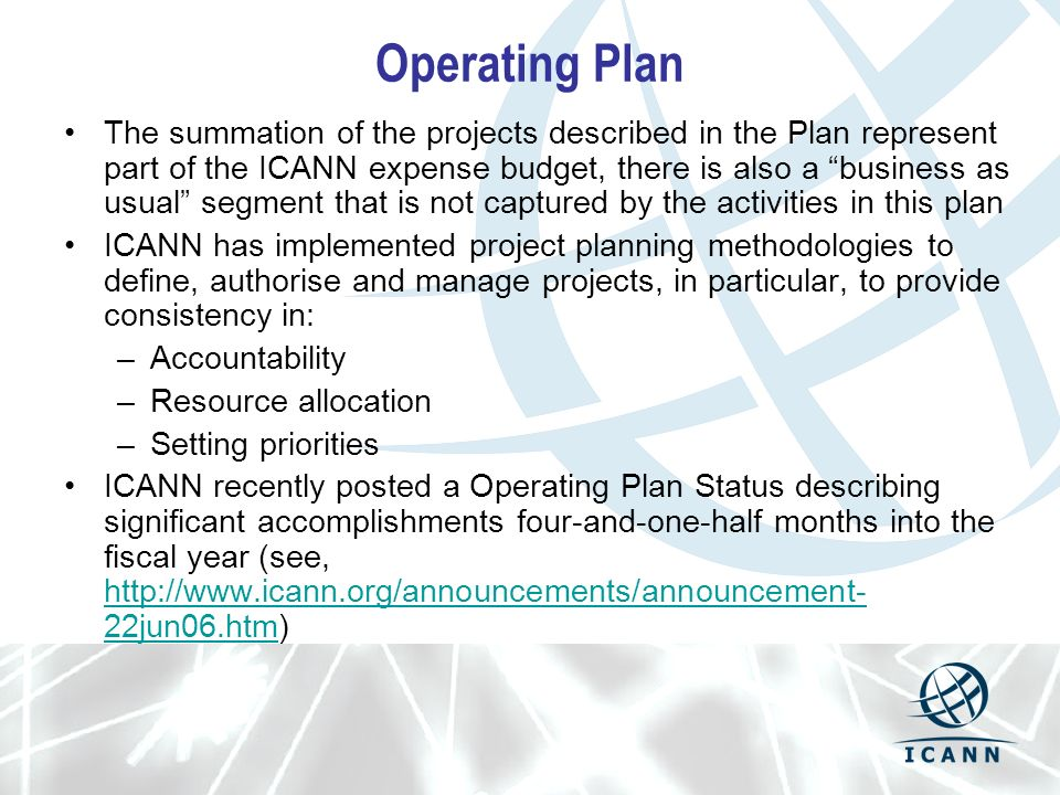Operating Plan The summation of the projects described in the Plan represent part of the ICANN expense budget, there is also a business as usual segment that is not captured by the activities in this plan ICANN has implemented project planning methodologies to define, authorise and manage projects, in particular, to provide consistency in: –Accountability –Resource allocation –Setting priorities ICANN recently posted a Operating Plan Status describing significant accomplishments four-and-one-half months into the fiscal year (see, http://www.icann.org/announcements/announcement- 22jun06.htm) http://www.icann.org/announcements/announcement- 22jun06.htm