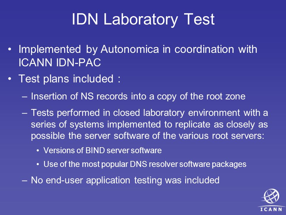 Implemented by Autonomica in coordination with ICANN IDN-PAC Test plans included : –Insertion of NS records into a copy of the root zone –Tests performed in closed laboratory environment with a series of systems implemented to replicate as closely as possible the server software of the various root servers: Versions of BIND server software Use of the most popular DNS resolver software packages –No end-user application testing was included IDN Laboratory Test