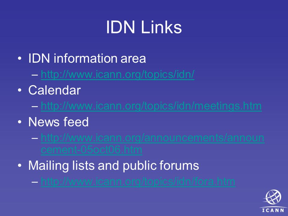 IDN Links IDN information area –http://www.icann.org/topics/idn/http://www.icann.org/topics/idn/ Calendar –http://www.icann.org/topics/idn/meetings.htmhttp://www.icann.org/topics/idn/meetings.htm News feed –http://www.icann.org/announcements/announ cement-05oct06.htmhttp://www.icann.org/announcements/announ cement-05oct06.htm Mailing lists and public forums –http://www.icann.org/topics/idn/fora.htmhttp://www.icann.org/topics/idn/fora.htm