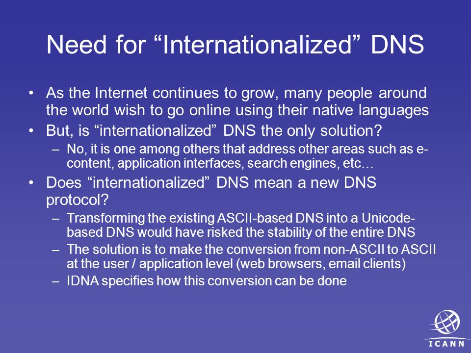 Need for Internationalized DNS As the Internet continues to grow, many people around the world wish to go online using their native languages But, is internationalized DNS the only solution.