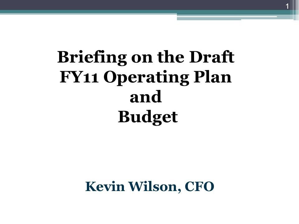 Briefing on the Draft FY11 Operating Plan and Budget Kevin Wilson, CFO 1