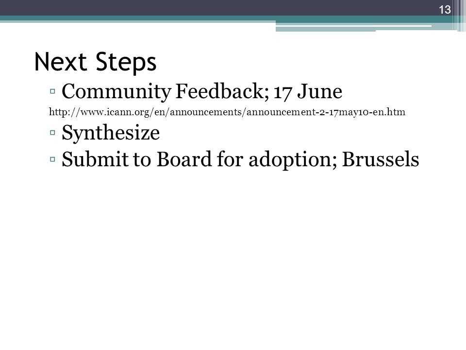Next Steps Community Feedback; 17 June http://www.icann.org/en/announcements/announcement-2-17may10-en.htm Synthesize Submit to Board for adoption; Brussels 13