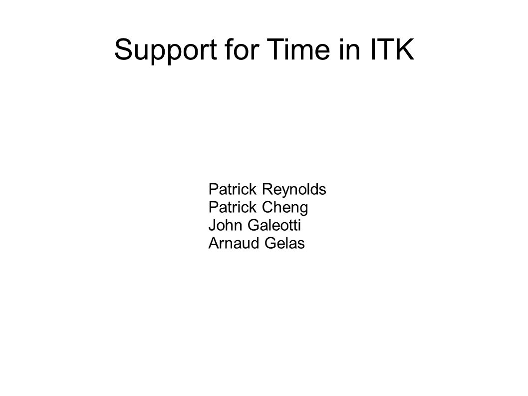 Support for Time in ITK Patrick Reynolds Patrick Cheng John Galeotti Arnaud Gelas