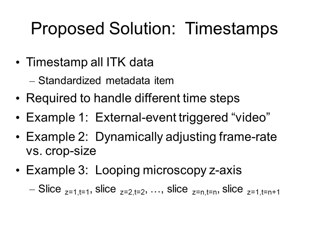 Proposed Solution: Timestamps Timestamp all ITK data – Standardized metadata item Required to handle different time steps Example 1: External-event triggered video Example 2: Dynamically adjusting frame-rate vs.