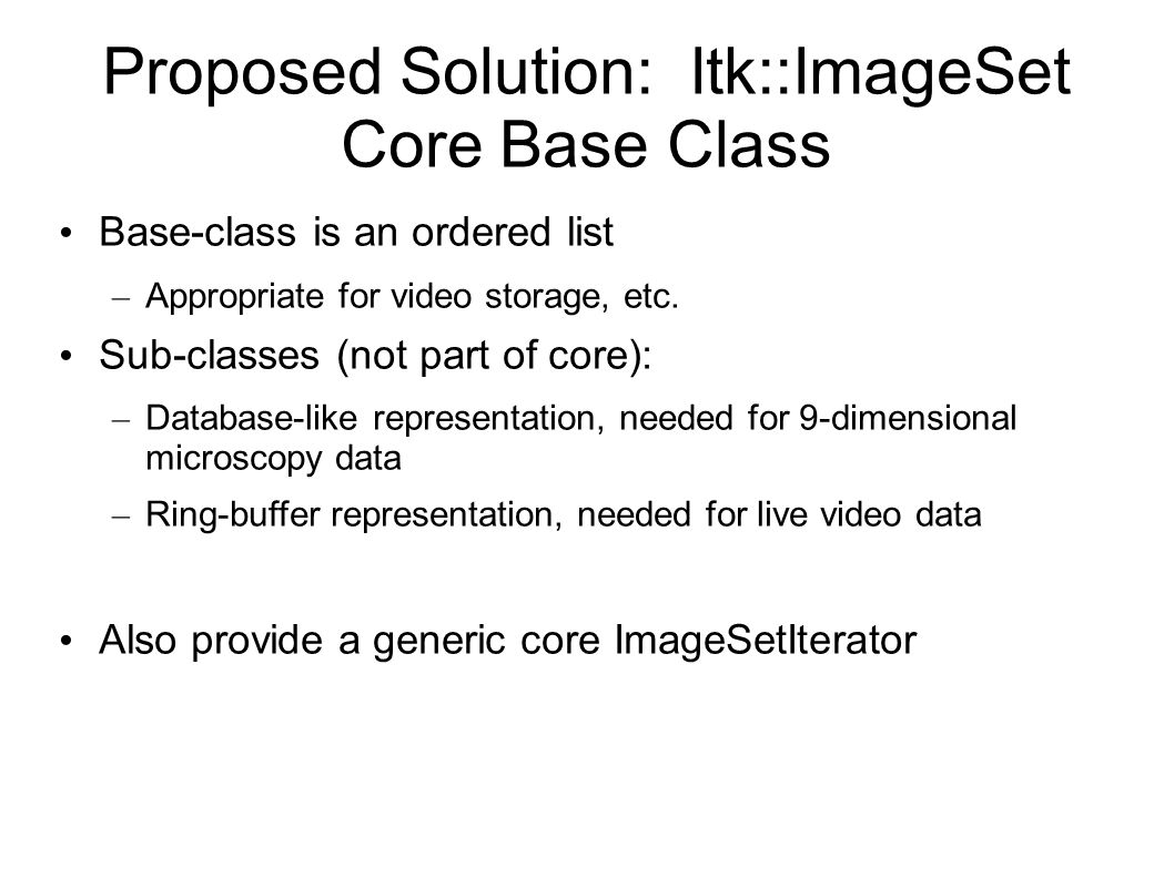 Proposed Solution: Itk::ImageSet Core Base Class Base-class is an ordered list – Appropriate for video storage, etc.